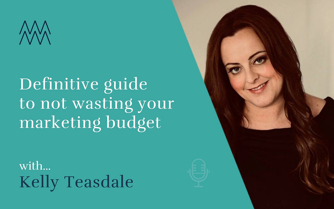 #5 Definitive guide to not wasting your marketing budget with Kelly Teasdale