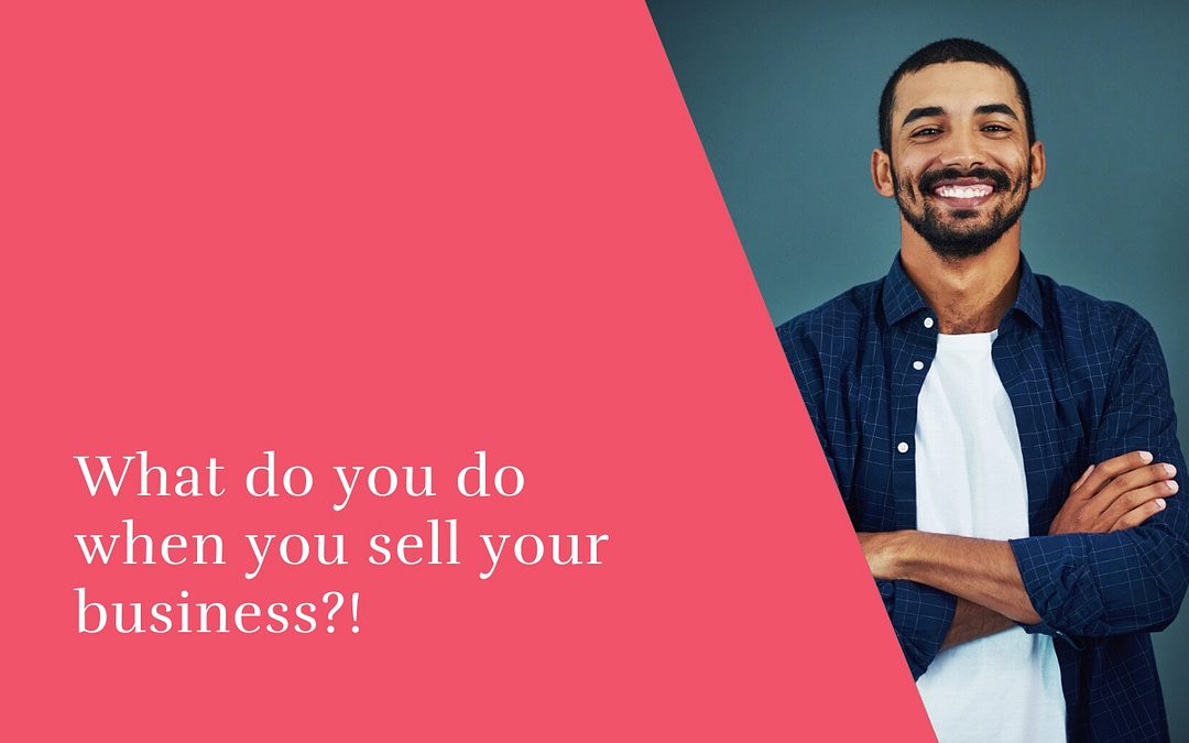 What do you do when you sell your business?!