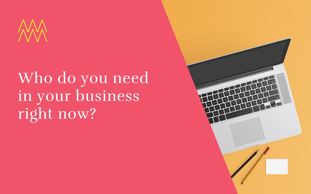 Who do you need in your business right now?