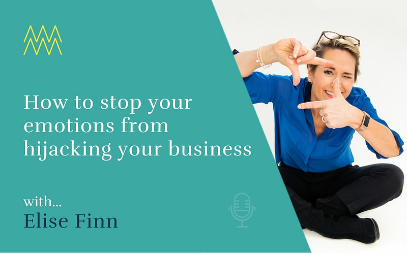 #36 How to stop your emotions from hijacking your business with Elise Finn