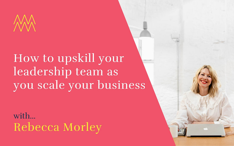 #38 How to upskill your leadership team as you scale up your business with Rebecca Morley