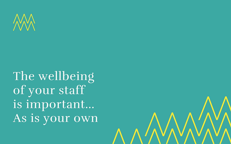 The wellbeing of your staff is super important… As is your own
